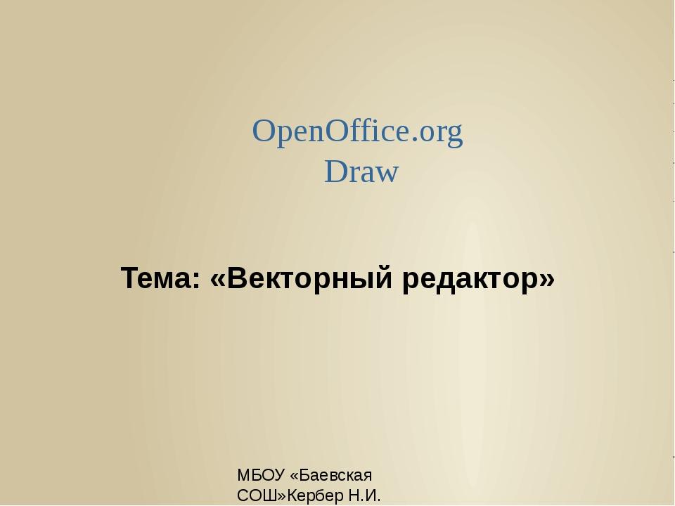 МБОУ «Баевская СОШ»Кербер Н.И. Тема: «Векторный редактор» OpenOffice.org Draw...