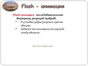 Flash-анимация- последовательность векторных рисунков (кадров). в ключевых ка