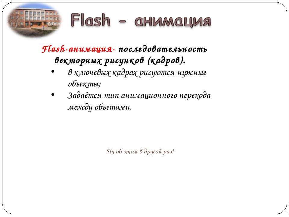 Flash-анимация- последовательность векторных рисунков (кадров). в ключевых ка...
