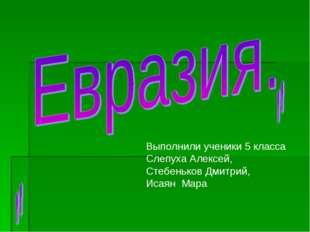 Выполнили ученики 5 класса Слепуха Алексей, Стебеньков Дмитрий, Исаян Мара