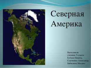 Северная Америка Выполнили ученики 5 класса Кобзев Никита, Сергиенко Александ