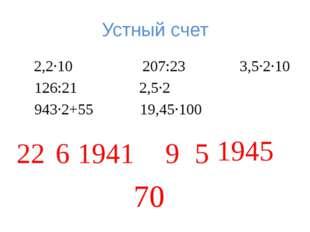 Устный счет 2,2·10 207:23 3,5·2·10 126:21 2,5·2 943·2+55 19,45·100 22 6 1941