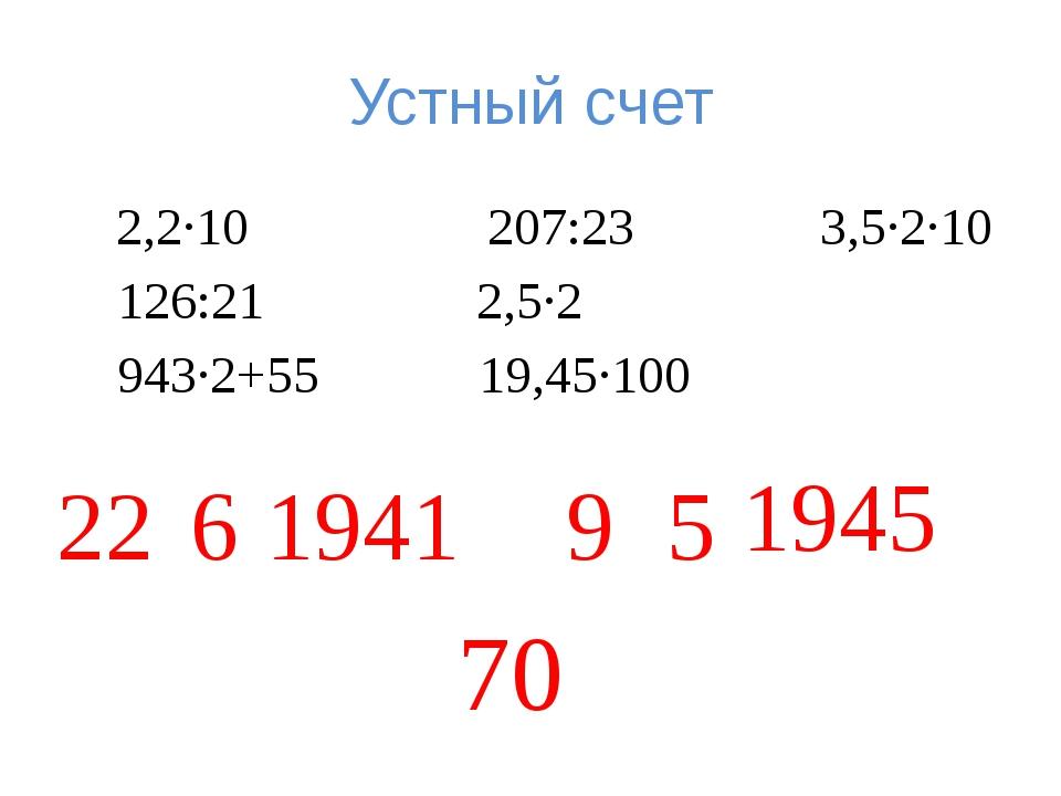 Устный счет 2,2·10 207:23 3,5·2·10 126:21 2,5·2 943·2+55 19,45·100 22 6 1941...