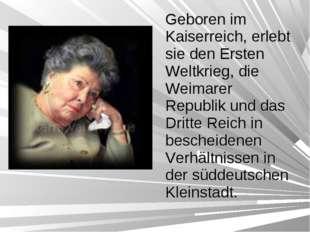 Geboren im Kaiserreich, erlebt sie den Ersten Weltkrieg, die Weimarer Republi