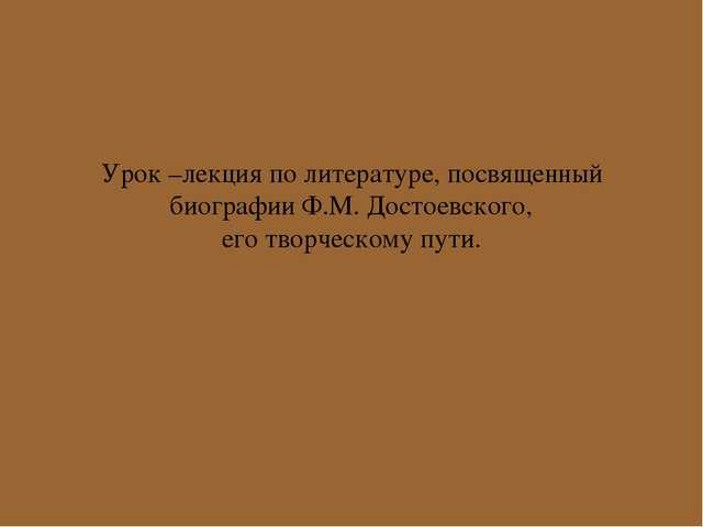 Урок –лекция по литературе, посвященный биографии Ф.М. Достоевского, его твор...