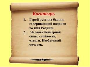 Богатырь Герой русских былин, совершающий подвиги во имя Родины. Человек безм