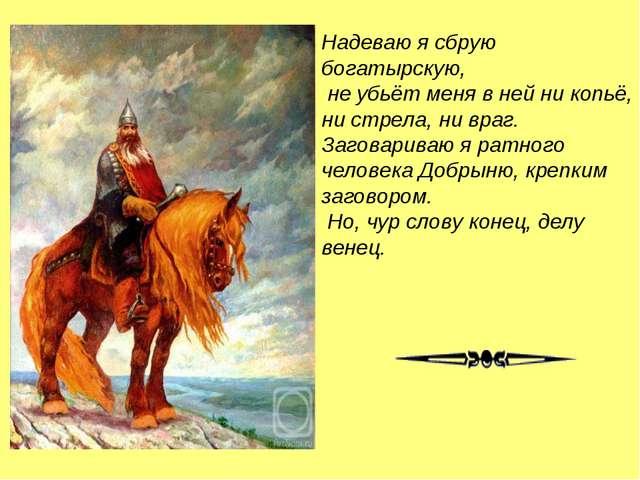 Надеваю я сбрую богатырскую, не убьёт меня в ней ни копьё, ни стрела, ни враг...