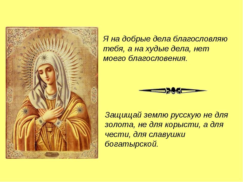 Я на добрые дела благословляю тебя, а на худые дела, нет моего благословения....