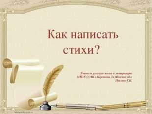 Как написать стихи? Учитель русского языка и литературы МБОУ ООШ г.Кирсанова