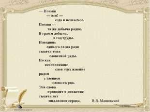 — Поэзия — вся! — езда в незнаемое. Поэзия — та же добыча радия. В грамм добы