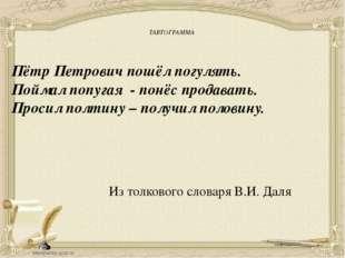 ТАВТОГРАММА Пётр Петрович пошёл погулять. Поймал попугая - понёс продавать.