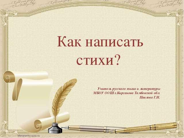 Как написать стихи? Учитель русского языка и литературы МБОУ ООШ г.Кирсанова...