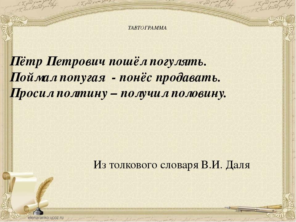 ТАВТОГРАММА Пётр Петрович пошёл погулять. Поймал попугая - понёс продавать....