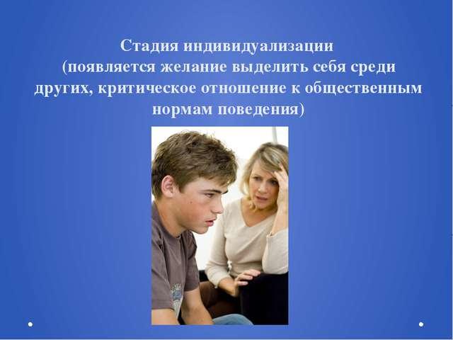 Стадия индивидуализации (появляется желание выделить себя среди других, крити...