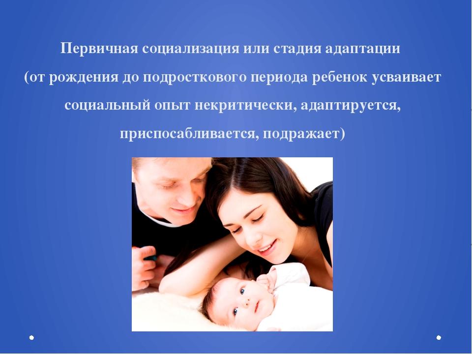 Первичная социализация или стадия адаптации (от рождения до подросткового пер...