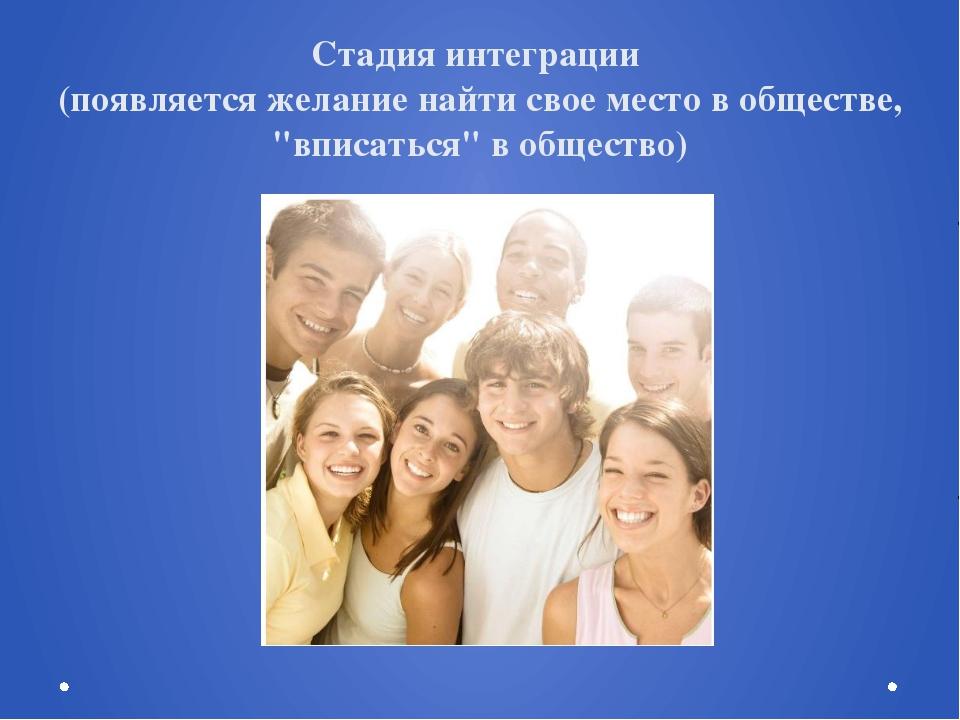 """Стадия интеграции (появляется желание найти свое место в обществе, """"вписаться..."""