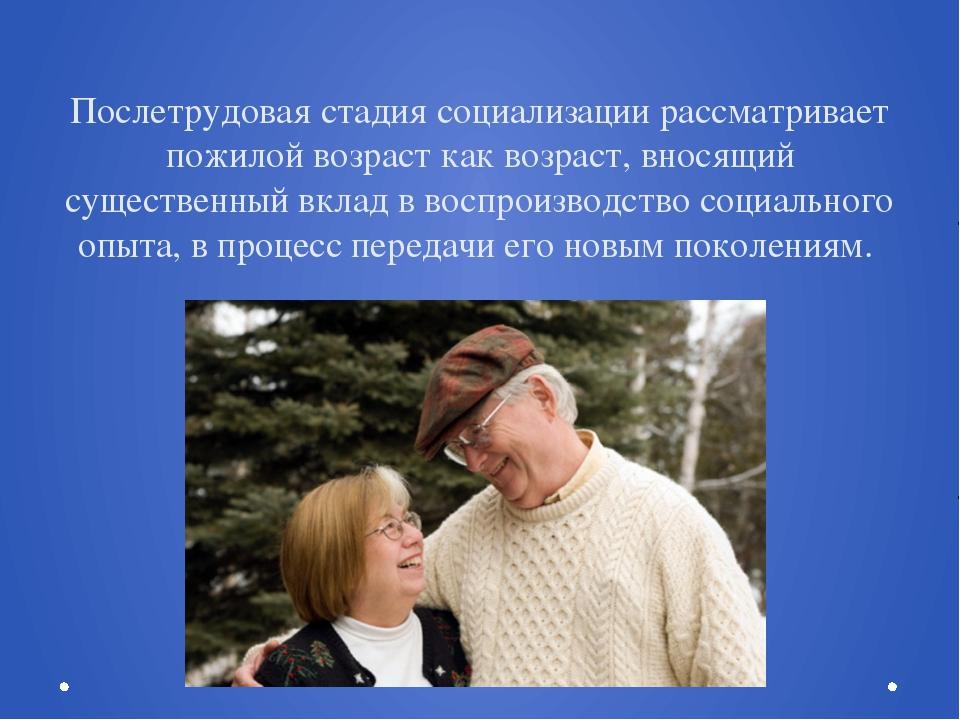 Послетрудовая стадия социализации рассматривает пожилой возраст как возраст,...