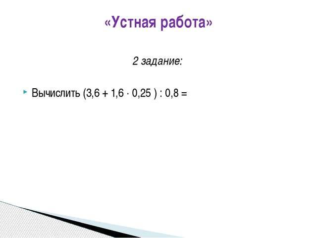 «Устная работа» 2 задание: Вычислить (3,6 + 1,6  0,25 ) : 0,8 =