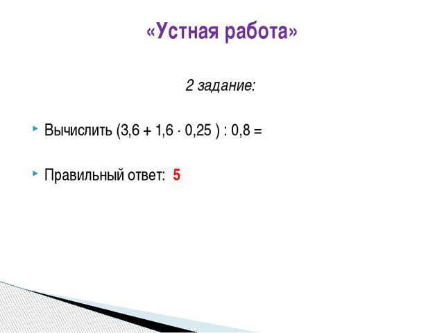 «Устная работа» 2 задание: Вычислить (3,6 + 1,6  0,25 ) : 0,8 = Правильный о...
