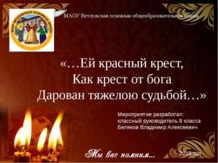 «…Ей красный крест, Как крест от бога Дарован тяжелою судьбой…» МАОУ Ветлужск