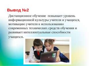 Вывод №2 Дистанционное обучение повышает уровень информационной культуры учит