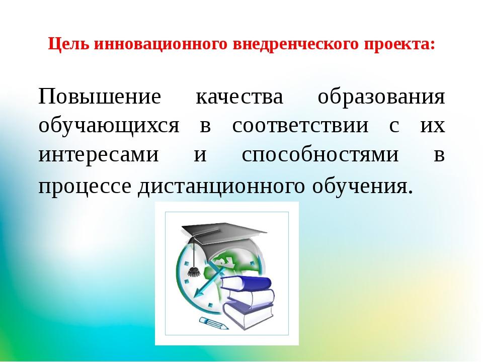 Цель инновационного внедренческого проекта: Повышение качества образования об...