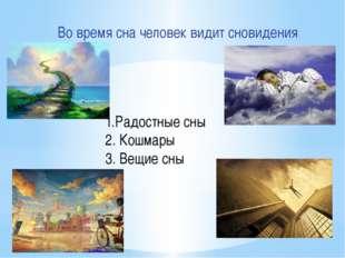 Во время сна человек видит сновидения 1.Радостные сны 2. Кошмары 3. Вещие сны
