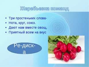 Три простеньких слова- Нота, круг, союз. Дают нам вместе овощ, Приятный всем