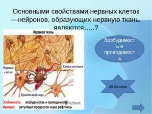 Основными свойствами нервных клеток —нейронов, образующих нервную ткань, явл