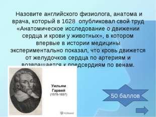 Назовите английского физиолога, анатома и врача, который в 1628 опубликовал