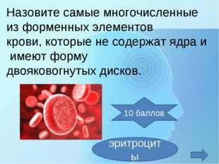 Назовите самыемногочисленные изформенныхэлементов крови,которые несодер