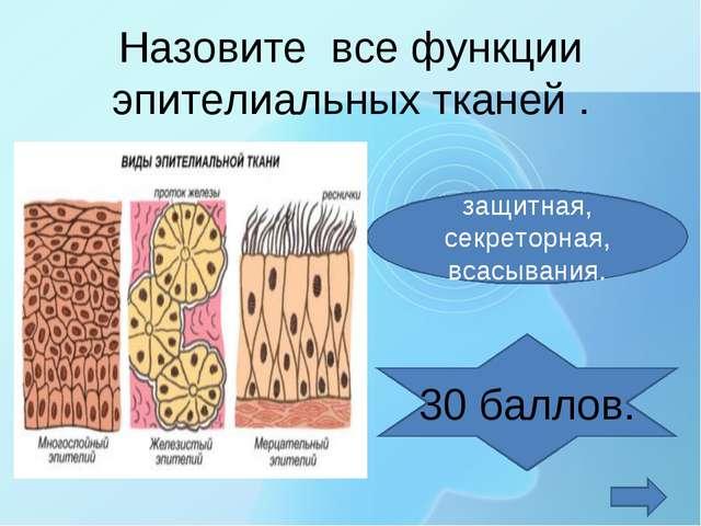 Назовите все функции эпителиальных тканей . защитная, секреторная, всасывания...
