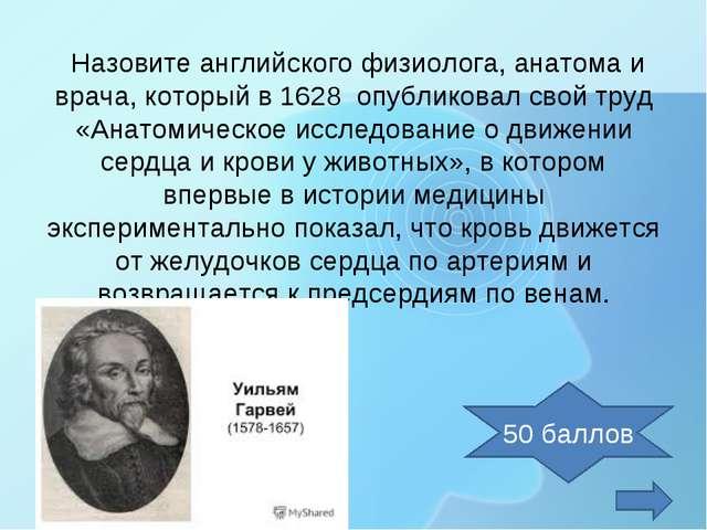 Назовите английского физиолога, анатома и врача, который в 1628 опубликовал...