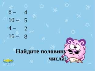 Найдите половину числа: 8 – 10 – 4 – 16 – 4 5 2 8