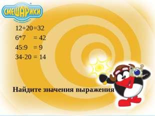 Найдите значения выражения 12+20 6*7 45:9 34-20 =32 = 42 = 9 = 14