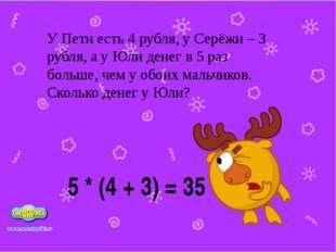 5 * (4 + 3) = 35 У Пети есть 4 рубля, у Серёжи – 3 рубля, а у Юли денег в 5 р