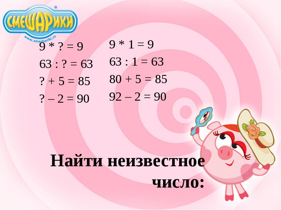 Найти неизвестное число: 9 * ? = 9 63 : ? = 63 ? + 5 = 85 ? – 2 = 90 9 * 1 =...