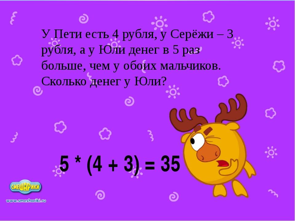 5 * (4 + 3) = 35 У Пети есть 4 рубля, у Серёжи – 3 рубля, а у Юли денег в 5 р...