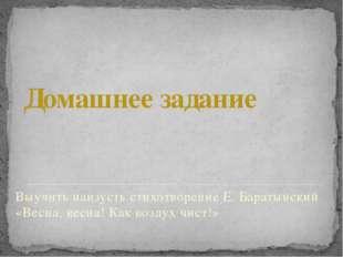 Домашнее задание Выучить наизусть стихотворение Е. Баратынский «Весна, весна!
