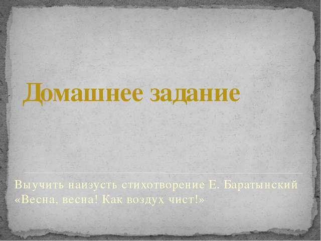 Домашнее задание Выучить наизусть стихотворение Е. Баратынский «Весна, весна!...