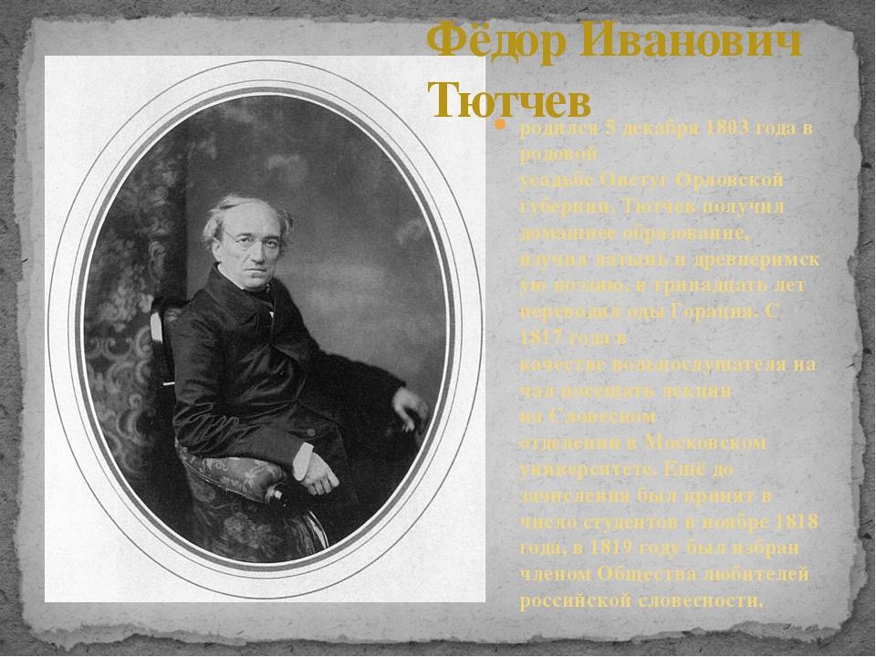 родился 5 декабря 1803 года в родовой усадьбеОвстугОрловской губернии. Тютч...
