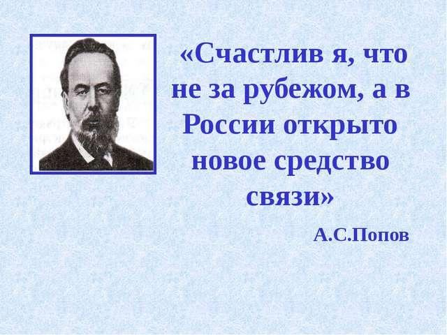 «Счастлив я, что не за рубежом, а в России открыто новое средство связи» А.С...