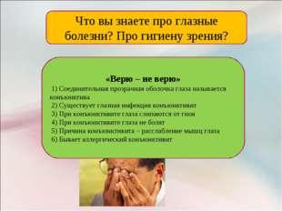 Что вы знаете про глазные болезни? Про гигиену зрения? «Верю – не верю» 1) Со