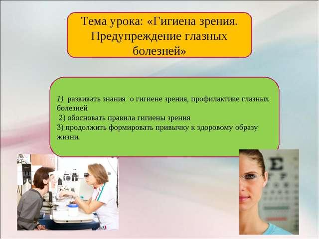 Тема урока: «Гигиена зрения. Предупреждение глазных болезней» 1) развивать зн...