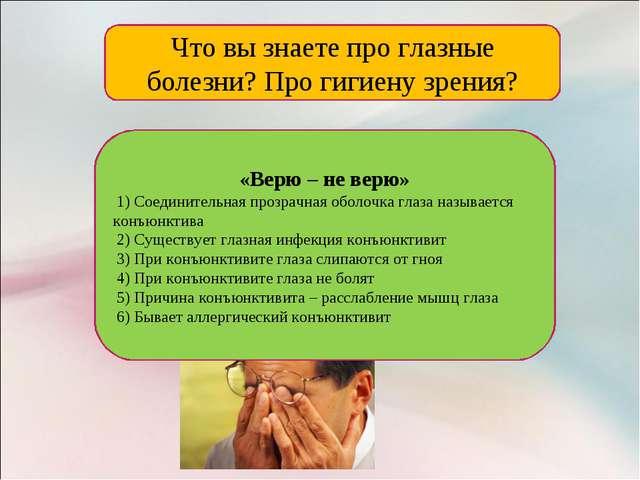 Что вы знаете про глазные болезни? Про гигиену зрения? «Верю – не верю» 1) Со...