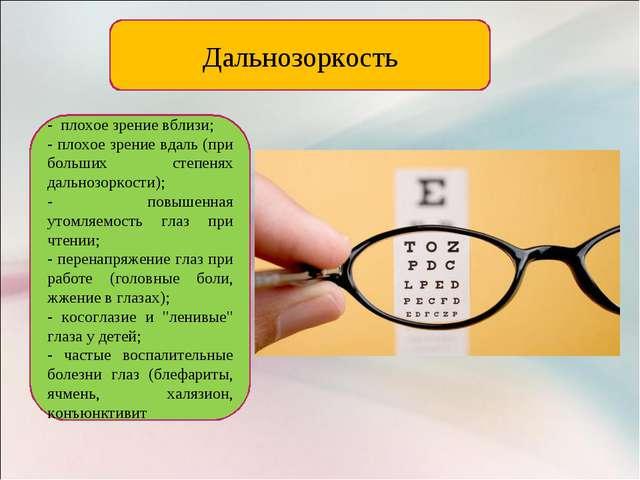Дальнозоркость - плохое зрение вблизи; - плохое зрение вдаль (при больших сте...