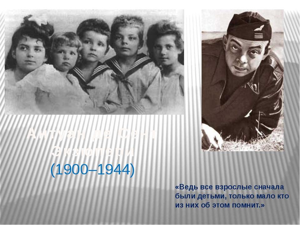 Антуан де Сент Экзюпери (1900–1944) «Ведь все взрослые сначала были детьми, т...