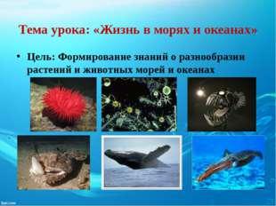 Тема урока: «Жизнь в морях и океанах» Цель: Формирование знаний о разнообрази