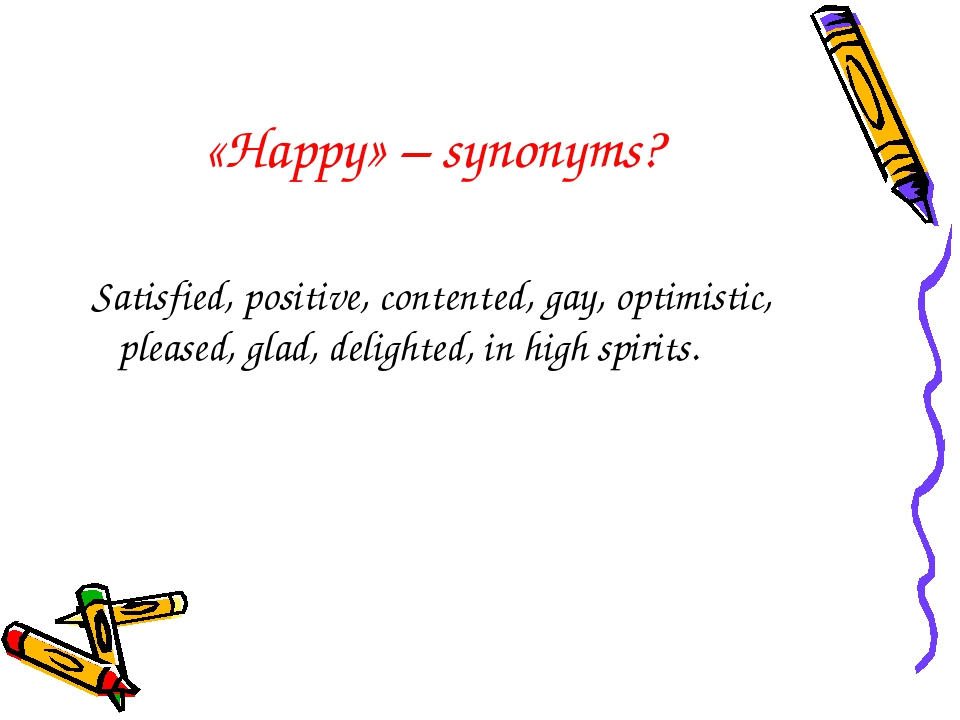 «Happy» – synonyms? Satisfied, positive, contented, gay, optimistic, pleased,...