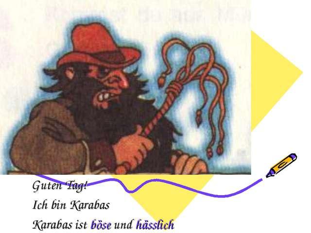 Guten Tag! Ich bin Karabas Karabas ist böse und hässlich